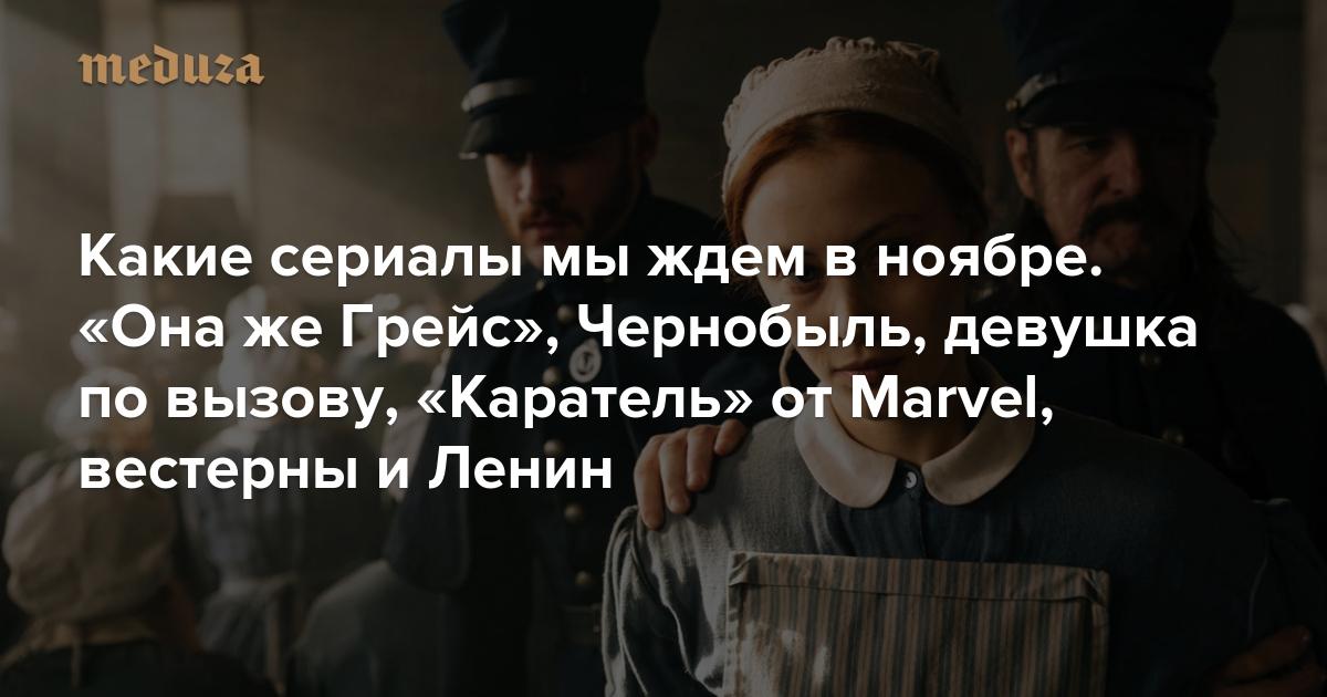 Какие сериалы мы ждем в ноябре: «Она же Грейс», Чернобыль, девушка по вызову, «Каратель» от Marvel, вестерны и Ленин