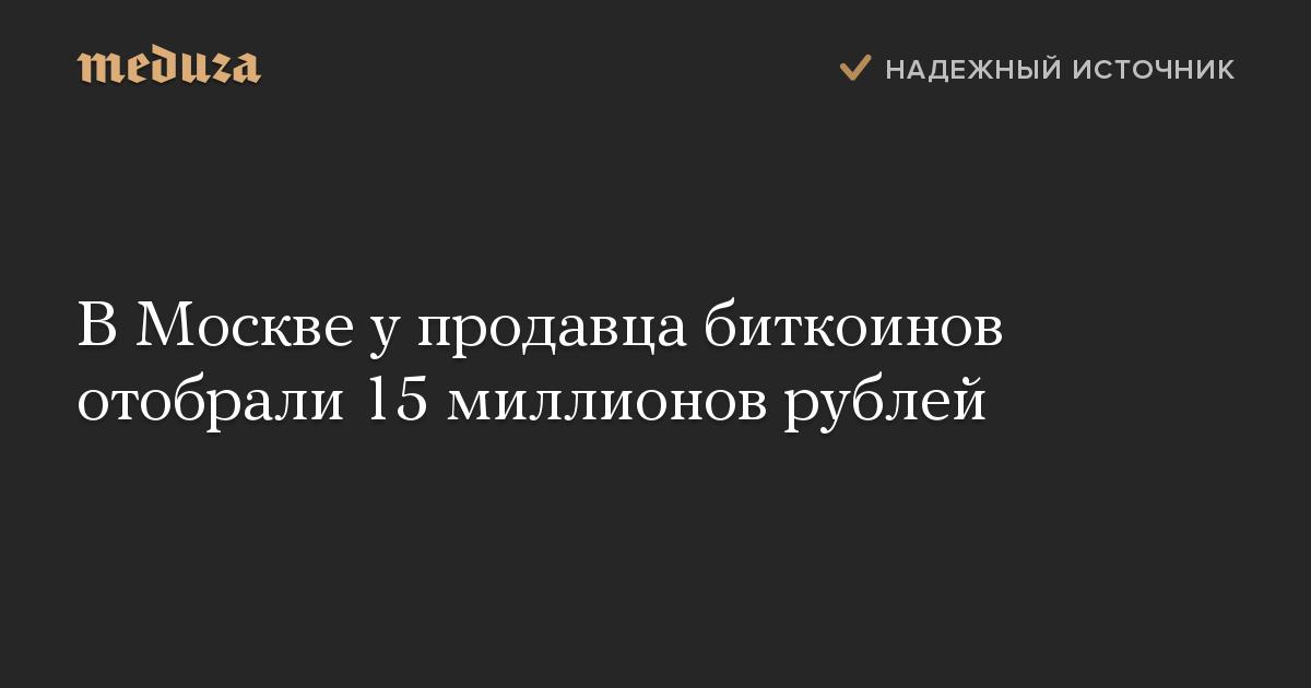 ВМоскве упродавца биткоинов отобрали 15 миллионов рублей