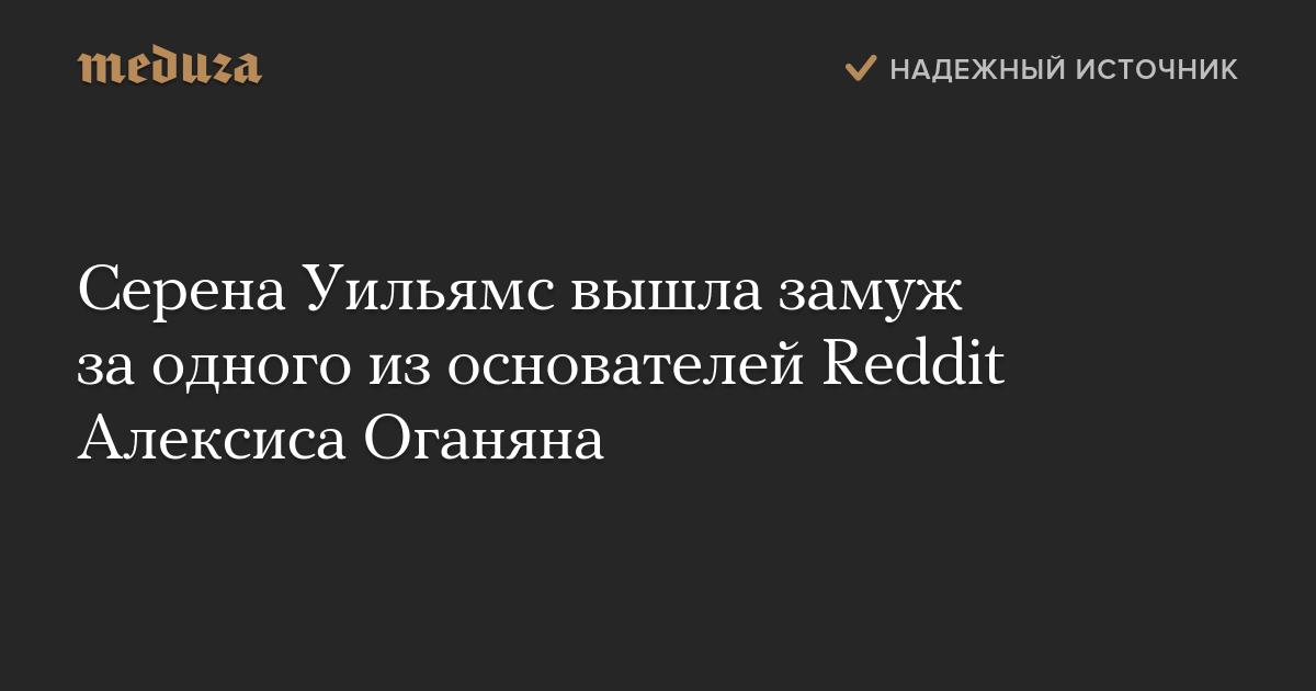 Серена Уильямс вышла замуж заодного изоснователей Reddit Алексиса Оганяна