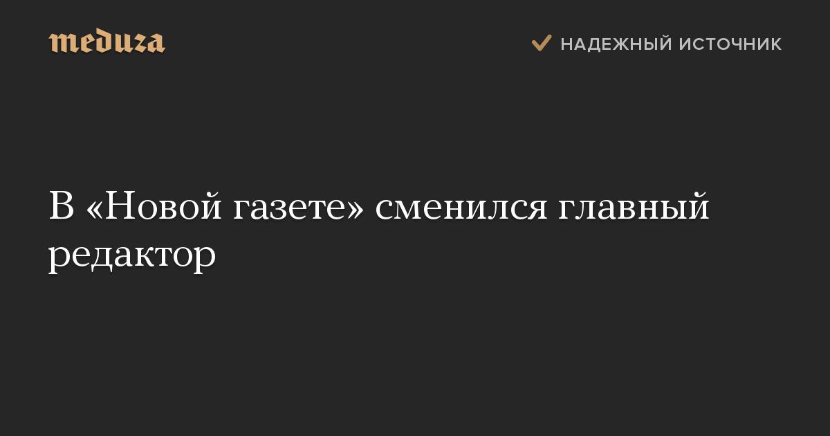 В«Новой газете» сменился главный редактор
