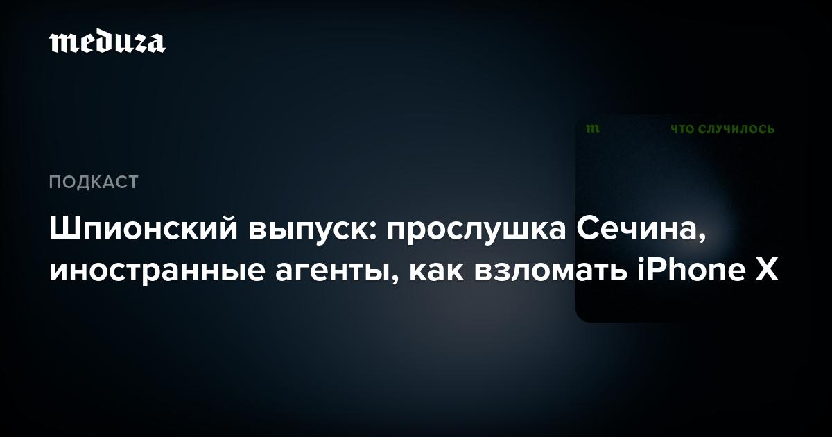 Шпионский выпуск: прослушка Сечина, иностранные агенты, как взломать iPhone X