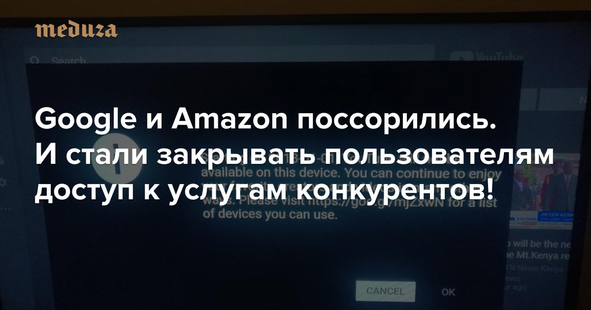 Google иAmazon поссорились. Истали закрывать пользователям доступ куслугам конкурентов! — Meduza
