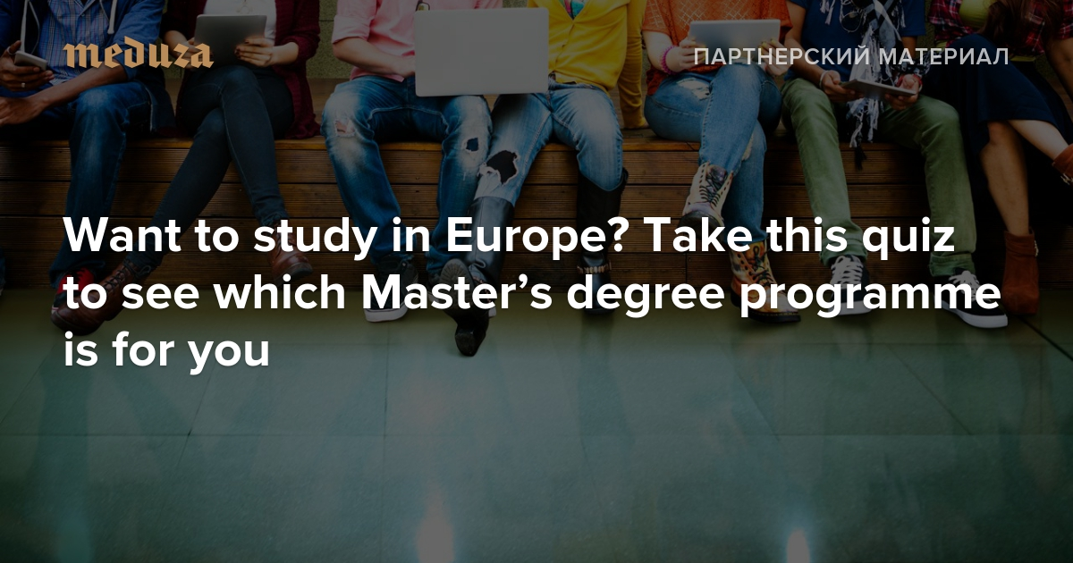 Want tostudy inEurope? Take this quiz tosee which Master's degree programme isfor you: Quiz byMeduza and VUAmsterdam