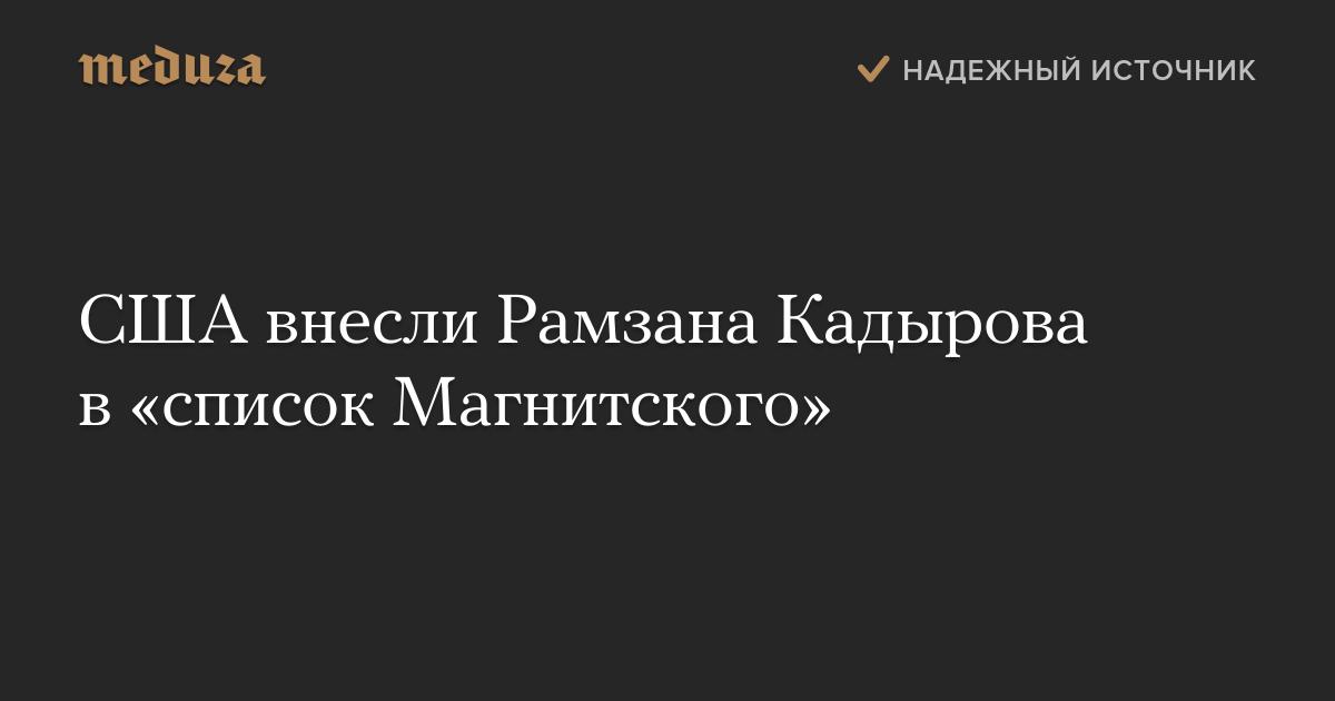 США внесли Рамзана Кадырова в«список Магнитского» — Meduza