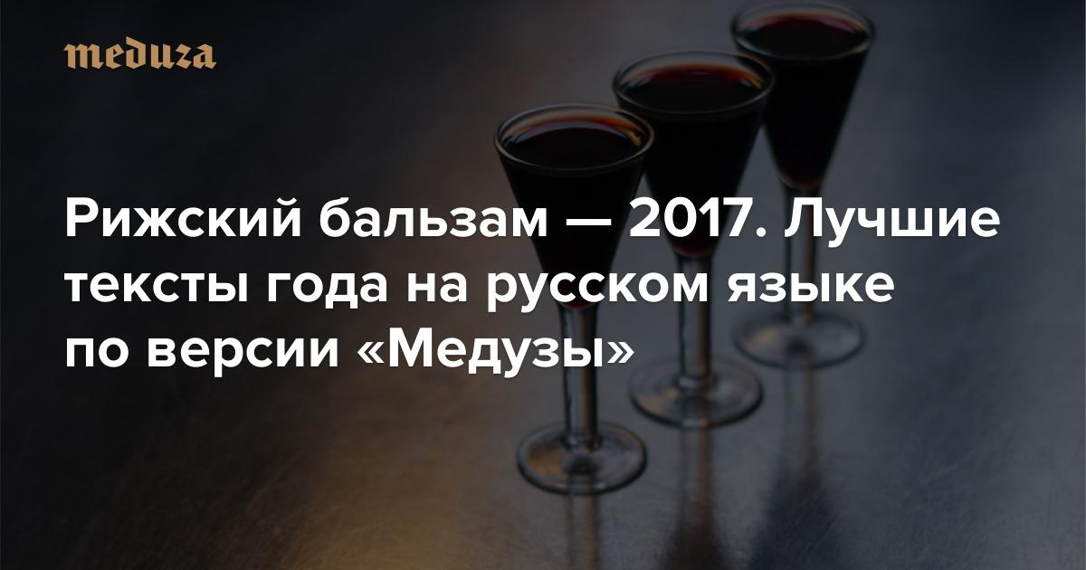 Рижский бальзам— 2017. Лучшие тексты года нарусском языке поверсии «Медузы» — Meduza