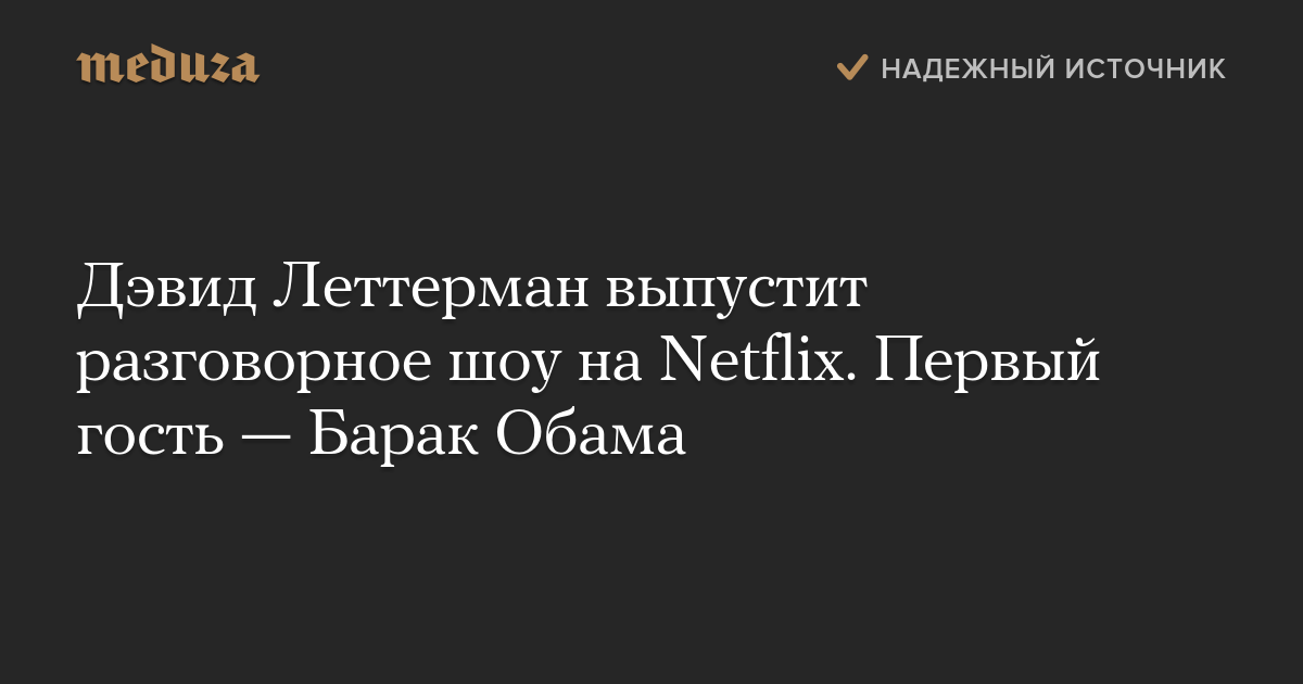 Дэвид Леттерман выпустит разговорное шоу наNetflix. Первый гость— Барак Обама — Meduza