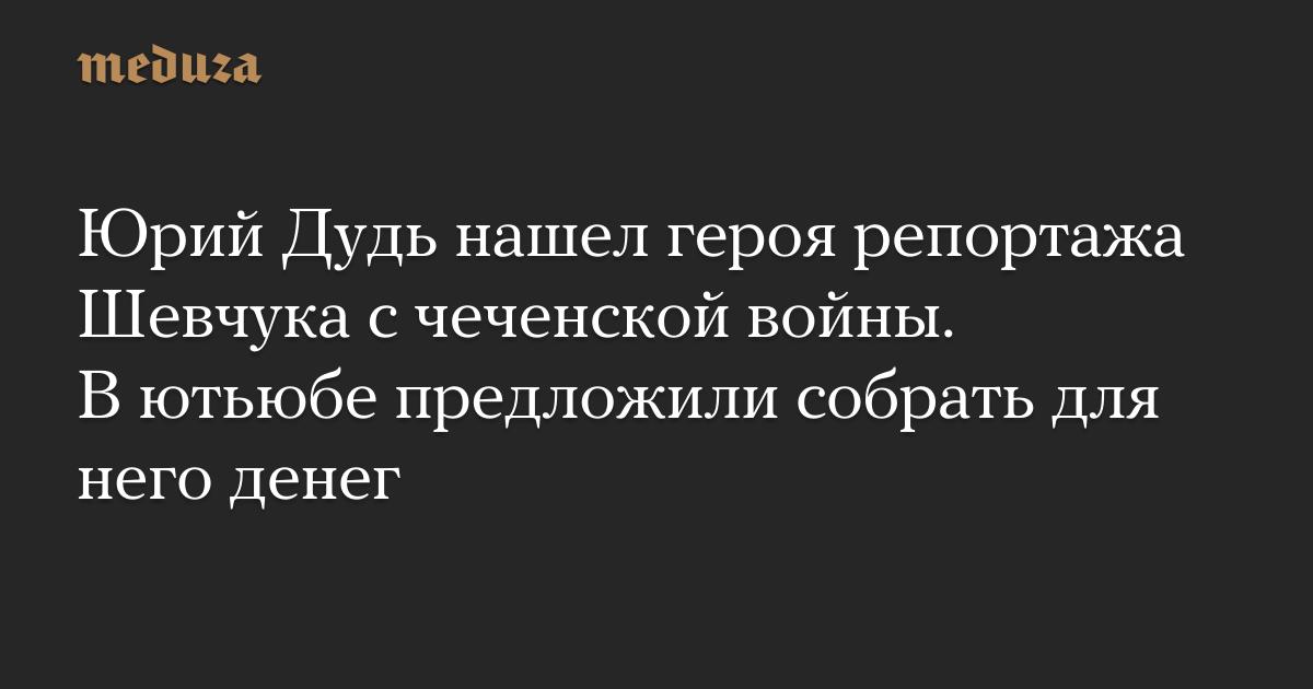 Юрий Дудь нашел героя репортажа Шевчука счеченской войны. Вютьюбе предложили собрать для него денег — Meduza