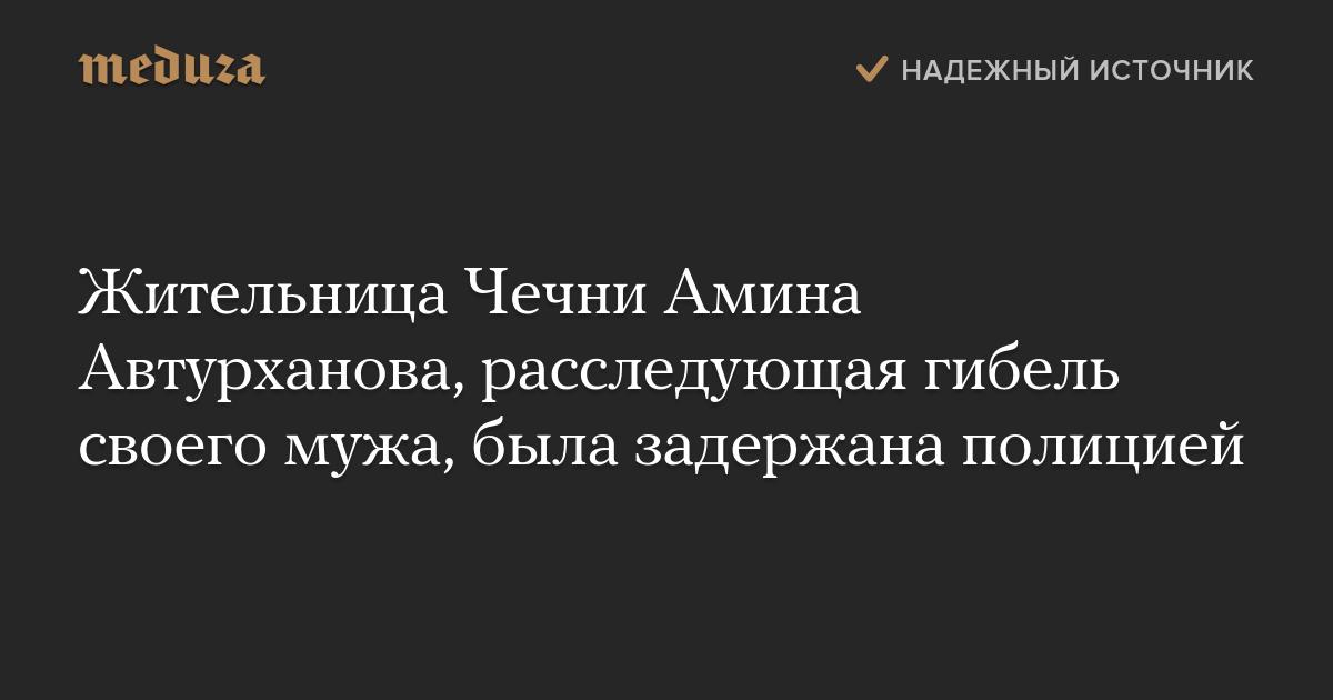 Жительница Чечни Амина Автурханова, расследующая гибель своего мужа, была задержана полицией