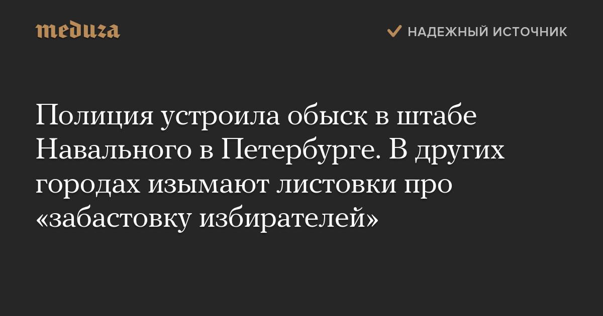 Полиция устроила обыск вштабе Навального вПетербурге. Вдругих городах изымают листовки про «забастовку избирателей»