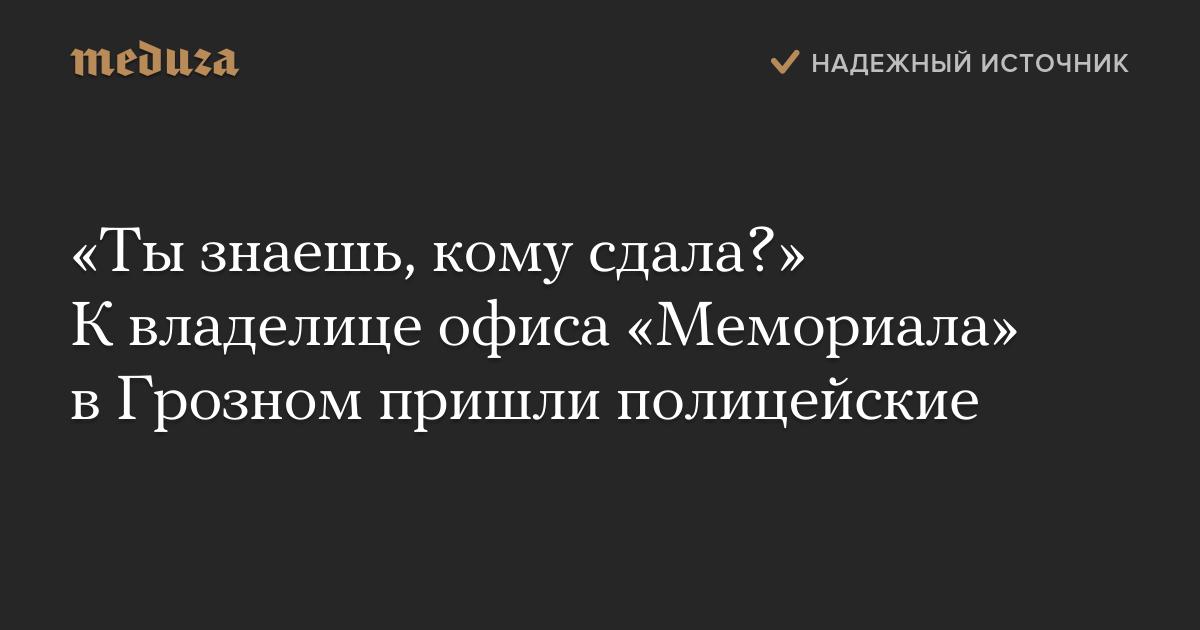 «Тызнаешь, кому сдала?» Квладелице офиса «Мемориала» вГрозном пришли полицейские