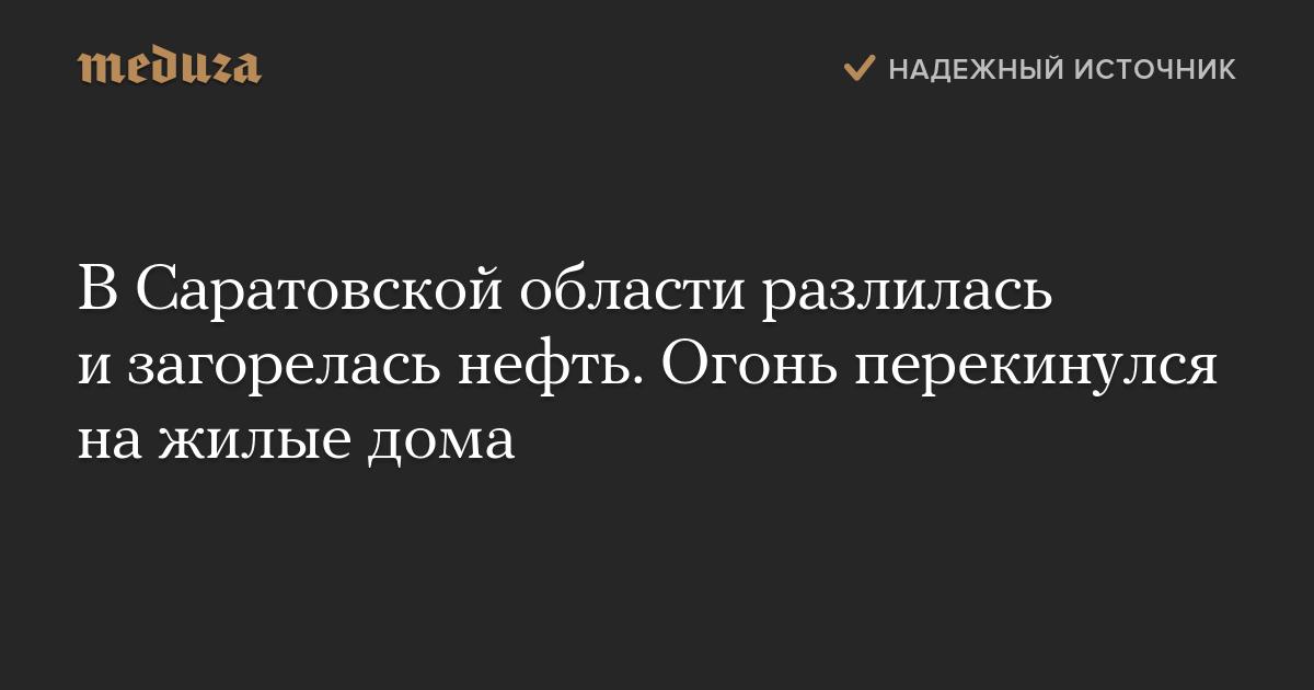 ВСаратовской области разлилась изагорелась нефть. Огонь перекинулся нажилые дома