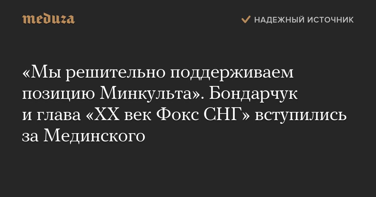 «Мырешительно поддерживаем позицию Минкульта». Бондарчук иглава «XXвек Фокс СНГ» вступились заМединского