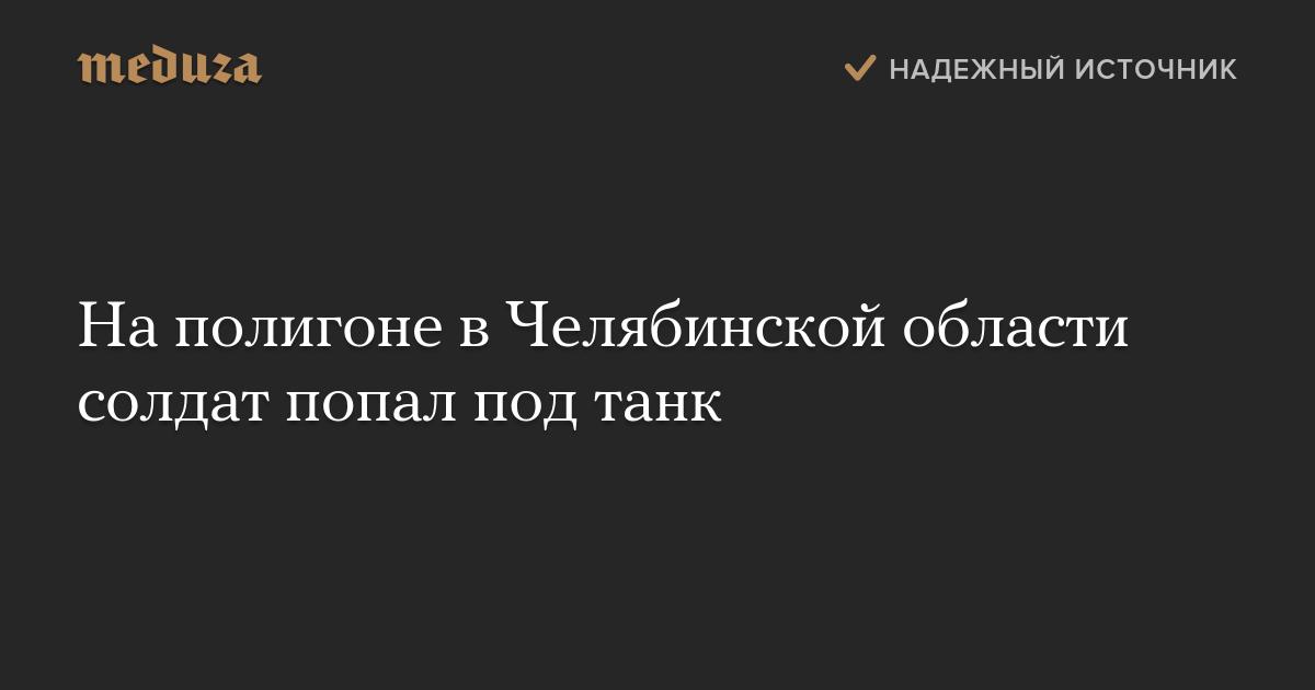 Наполигоне вЧелябинской области солдат попал под танк
