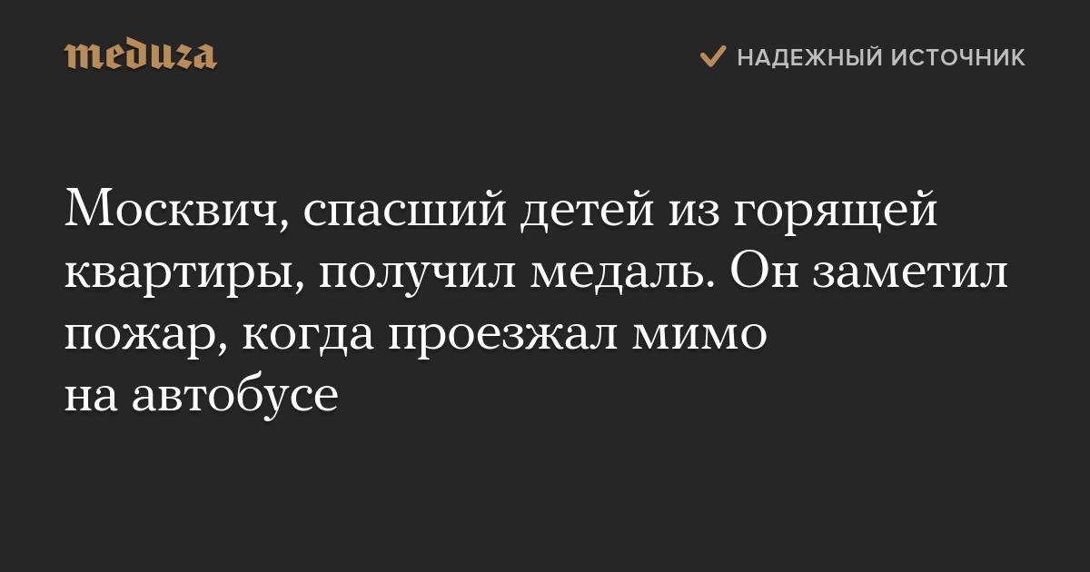 Москвич, спасший детей изгорящей квартиры, получил медаль. Онзаметил пожар, когда проезжал мимо наавтобусе — Meduza