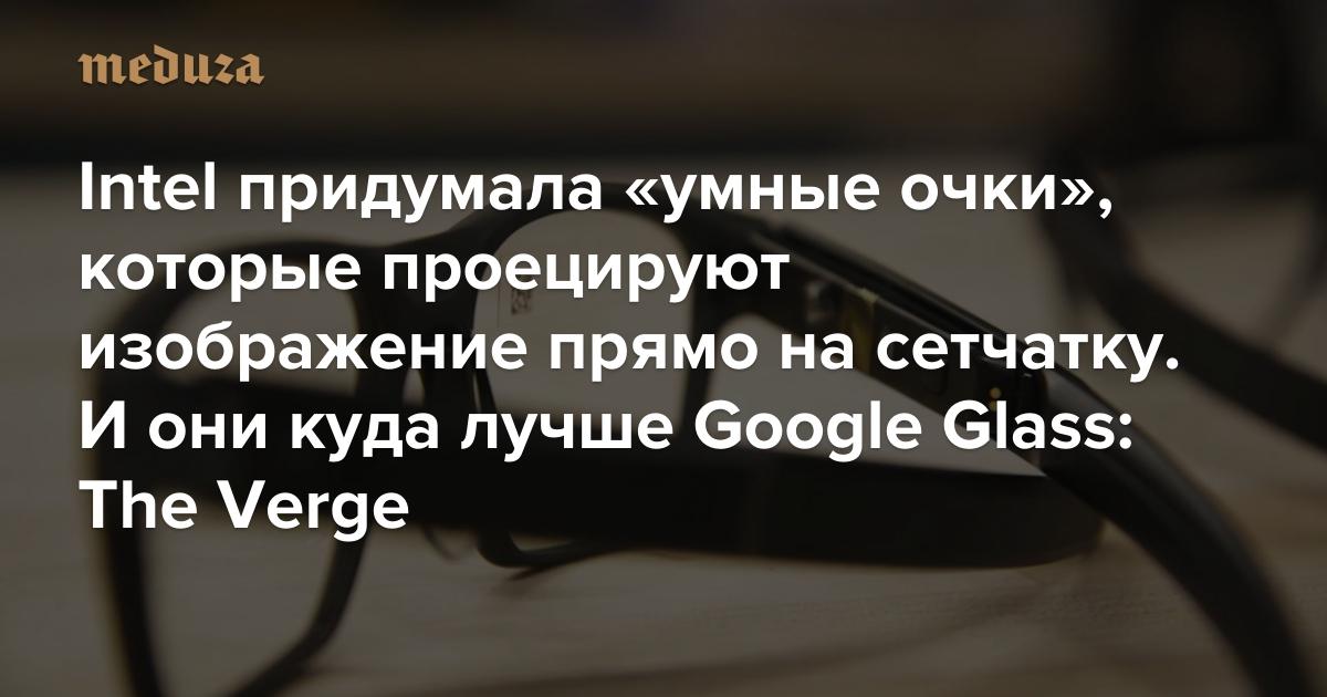 Intel придумала «умные очки», которые проецируют изображение прямо насетчатку. Иони куда лучше Google Glass: The Verge