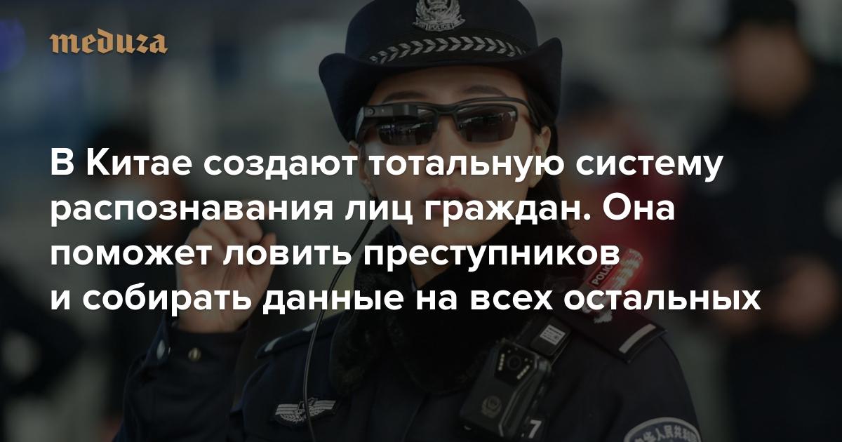 ВКитае создают тотальную систему распознавания лиц граждан. Она поможет ловить преступников исобирать данные навсех остальных