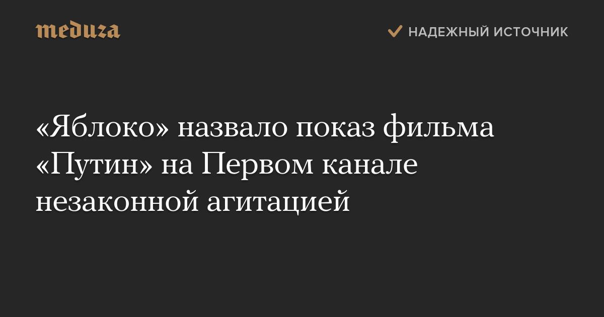«Яблоко» назвало показ фильма «Путин» наПервом канале незаконной агитацией — Meduza
