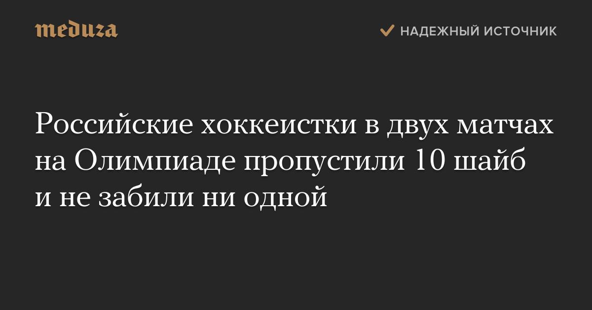 Российские хоккеистки вдвух матчах наОлимпиаде пропустили 10 шайб инезабили ниодной — Meduza