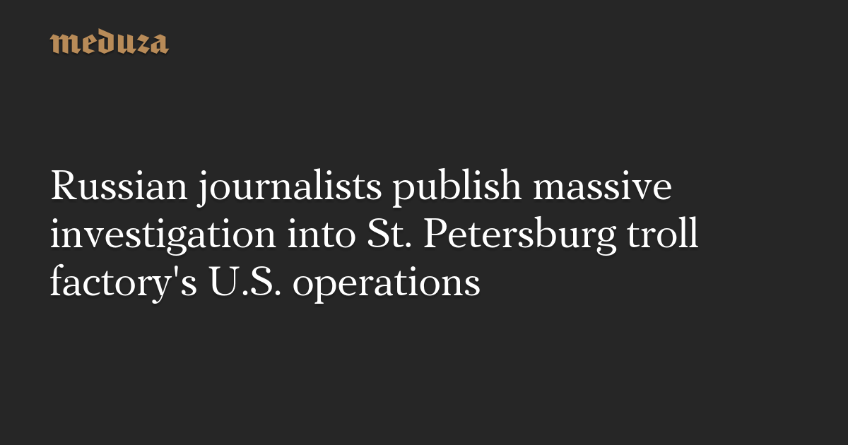 Russian journalists publish massive investigation into St. Petersburg troll factory's U.S. operations — Meduza