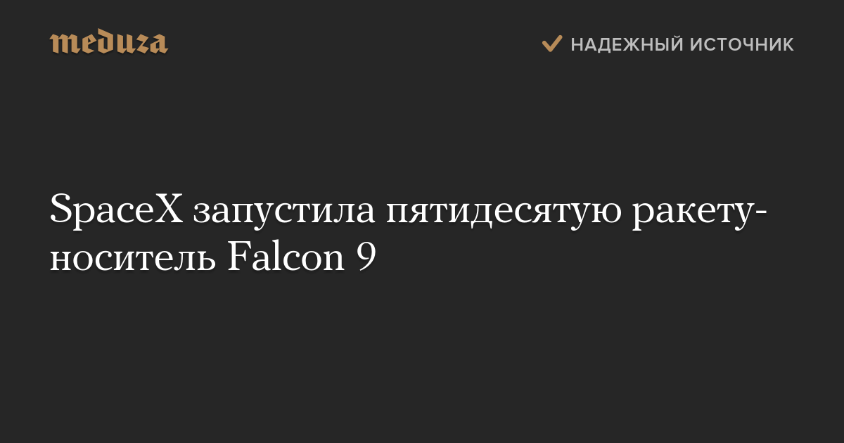 SpaceX запустила пятидесятую ракету-носитель Falcon9 — Meduza