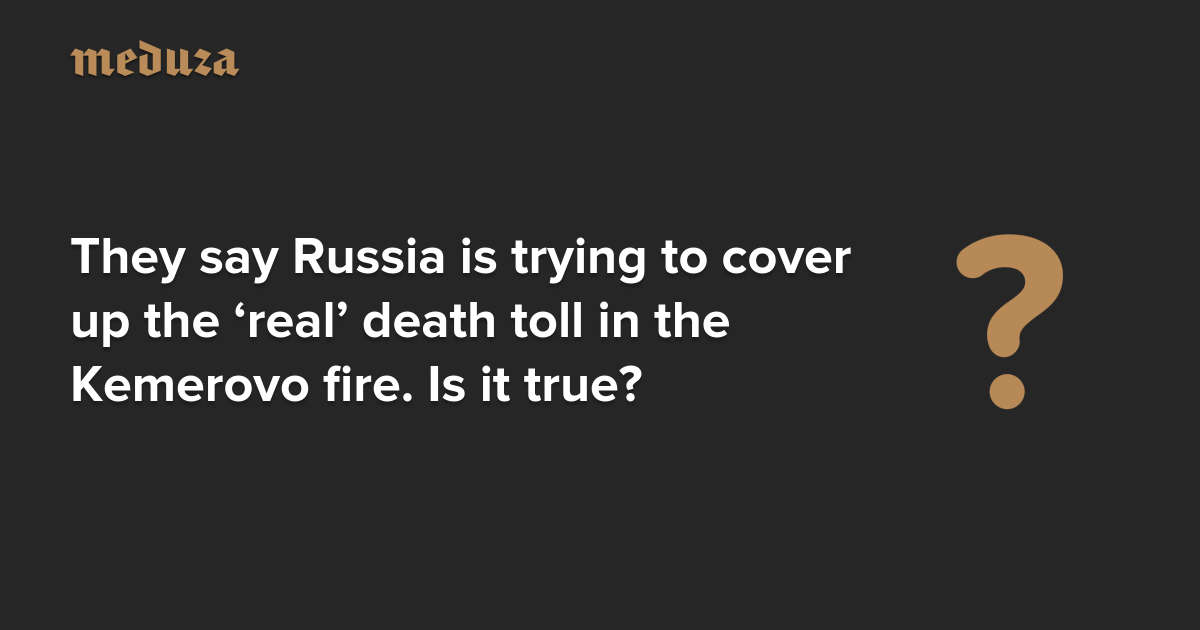They say russia is trying to cover up the real death toll in the they say russia is trying to cover up the real death toll in the kemerovo fire is it true meduza thecheapjerseys Image collections