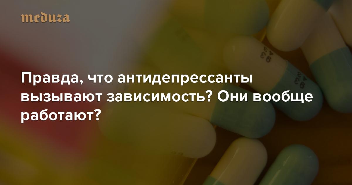 https://meduza.io/feature/2018/03/31/pravda-chto-antidepressanty-vyzyvayut-zavisimost-oni-voobsche-rabotayut