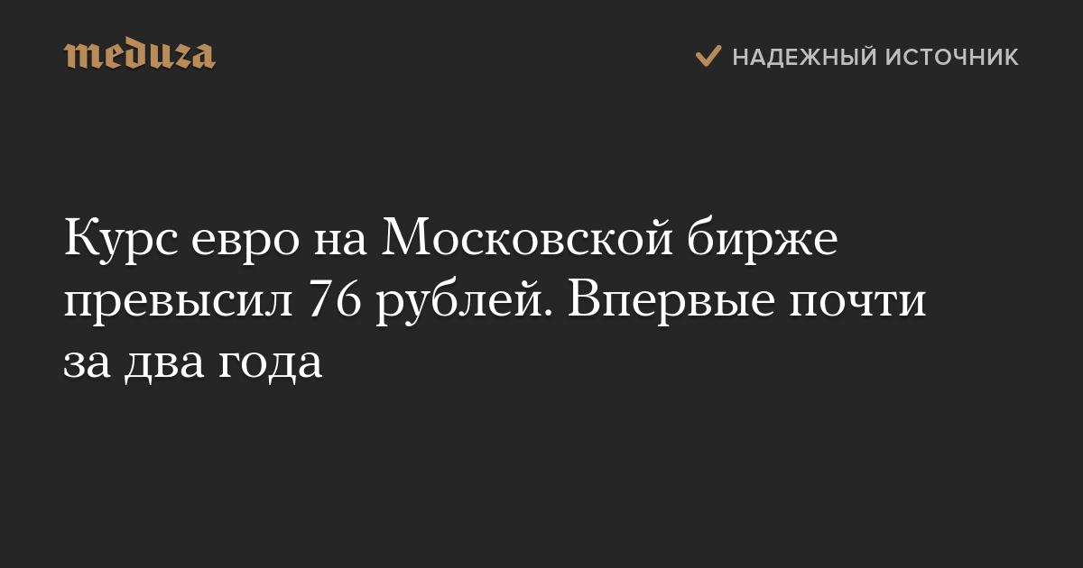 Курс евро наМосковской бирже превысил 76 рублей. Впервые почти задва года — Meduza