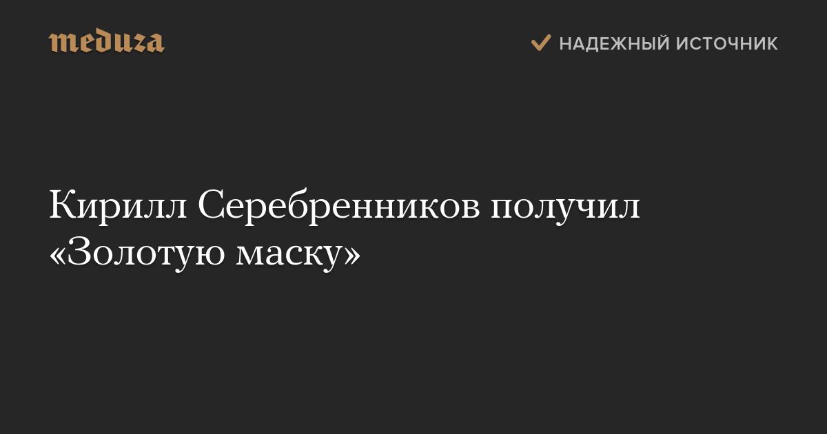 Кирилл Серебренников получил «Золотую маску» — Meduza