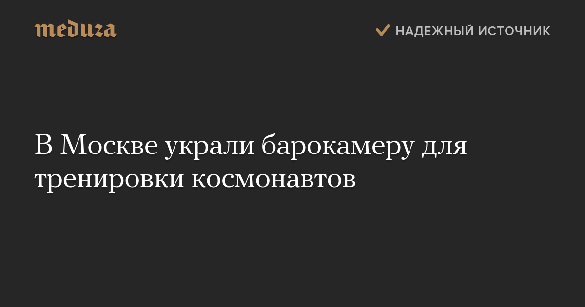 ВМоскве украли барокамеру для тренировки космонавтов — Meduza