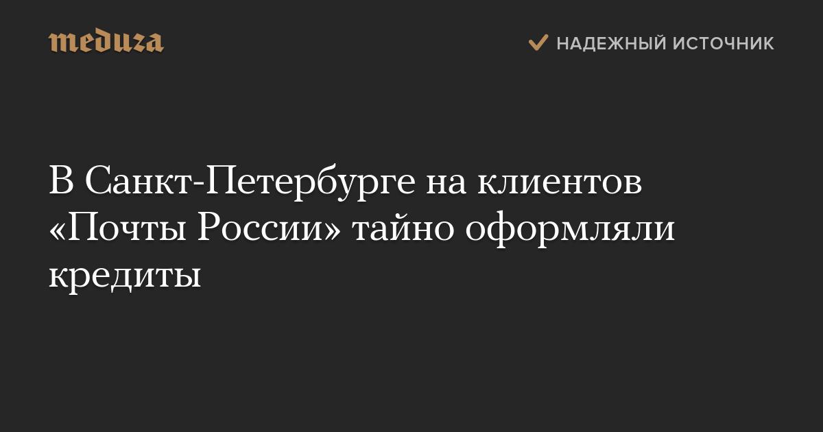 ВСанкт-Петербурге наклиентов «Почты России» тайно оформляли кредиты — Meduza