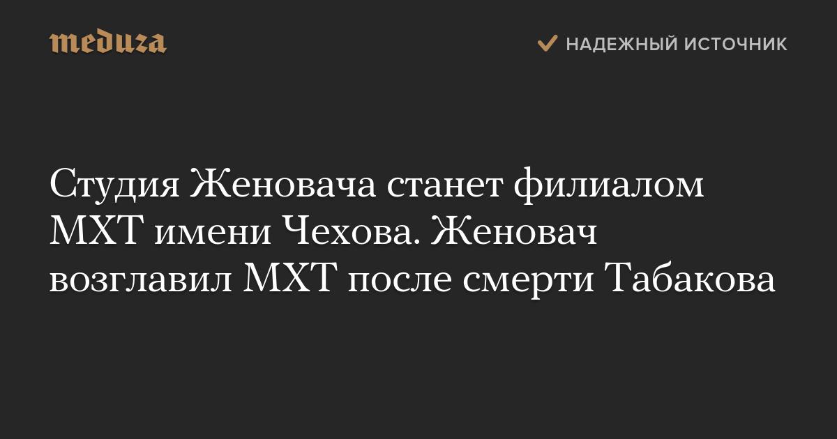 Студия Женовача станет филиалом МХТ имени Чехова. Женовач возглавил МХТ после смерти Табакова