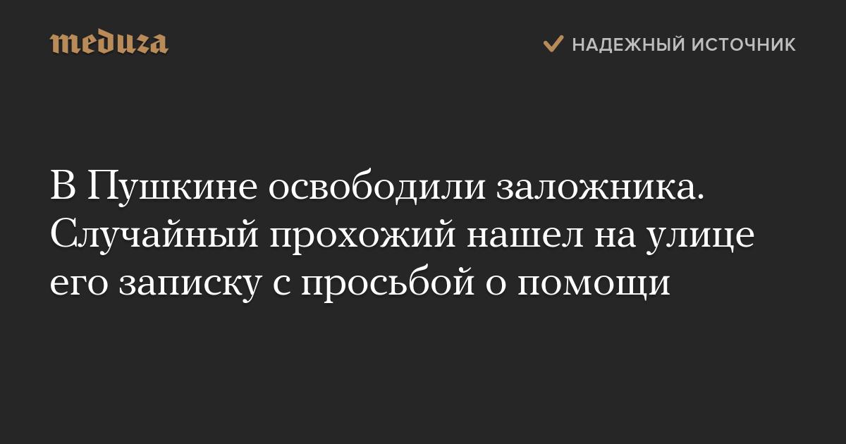 ВПушкине освободили заложника. Случайный прохожий нашел наулице его записку спросьбой опомощи