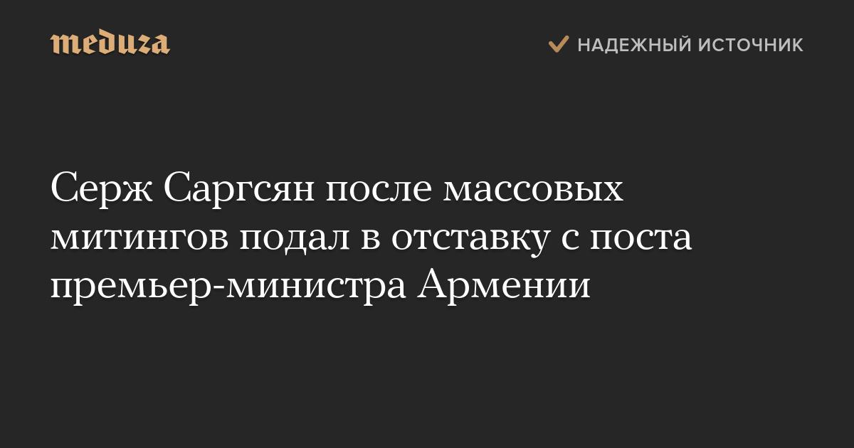 Серж Саргсян после массовых митингов подал вотставку споста премьер-министра Армении