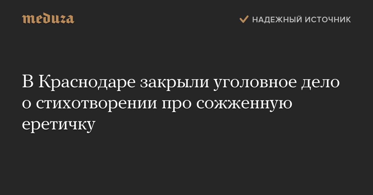 ВКраснодаре закрыли уголовное дело остихотворении про сожженную еретичку