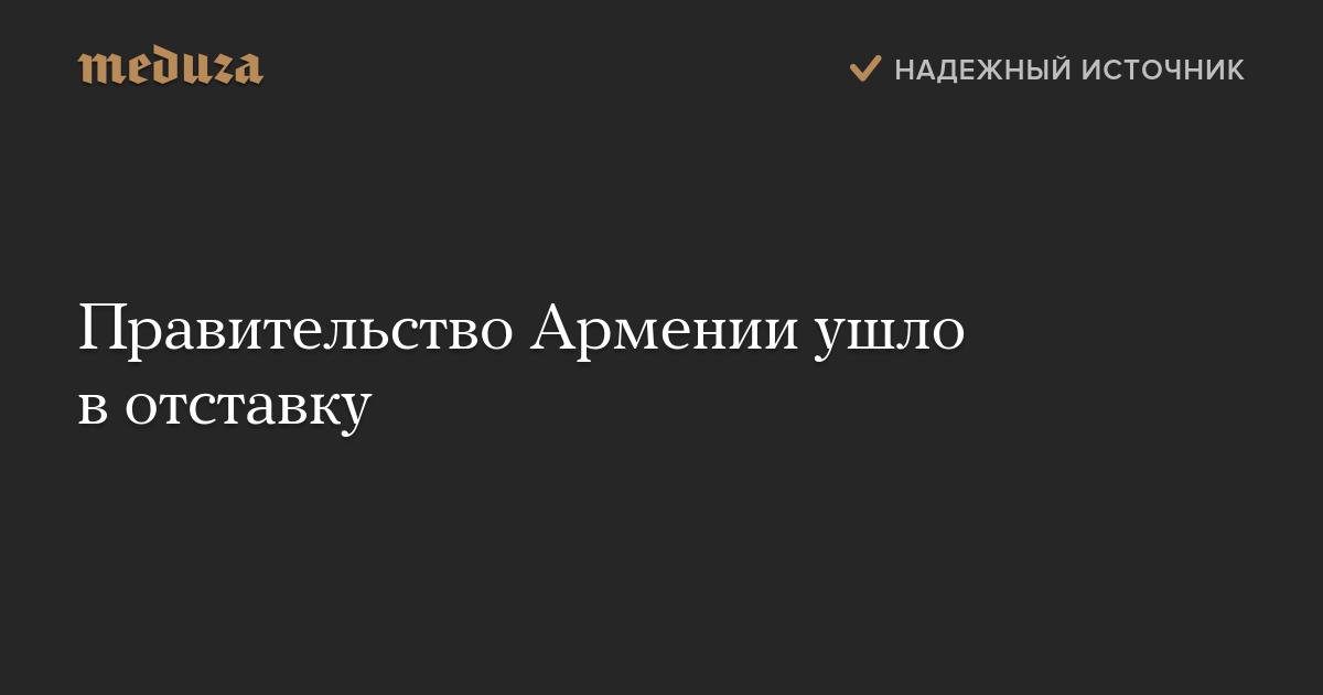 Правительство Армении ушло вотставку