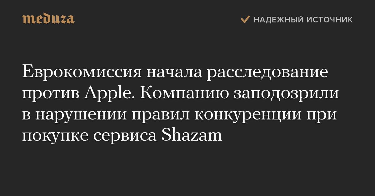 Еврокомиссия начала расследование против Apple. Компанию заподозрили внарушении правил конкуренции при покупке сервиса Shazam
