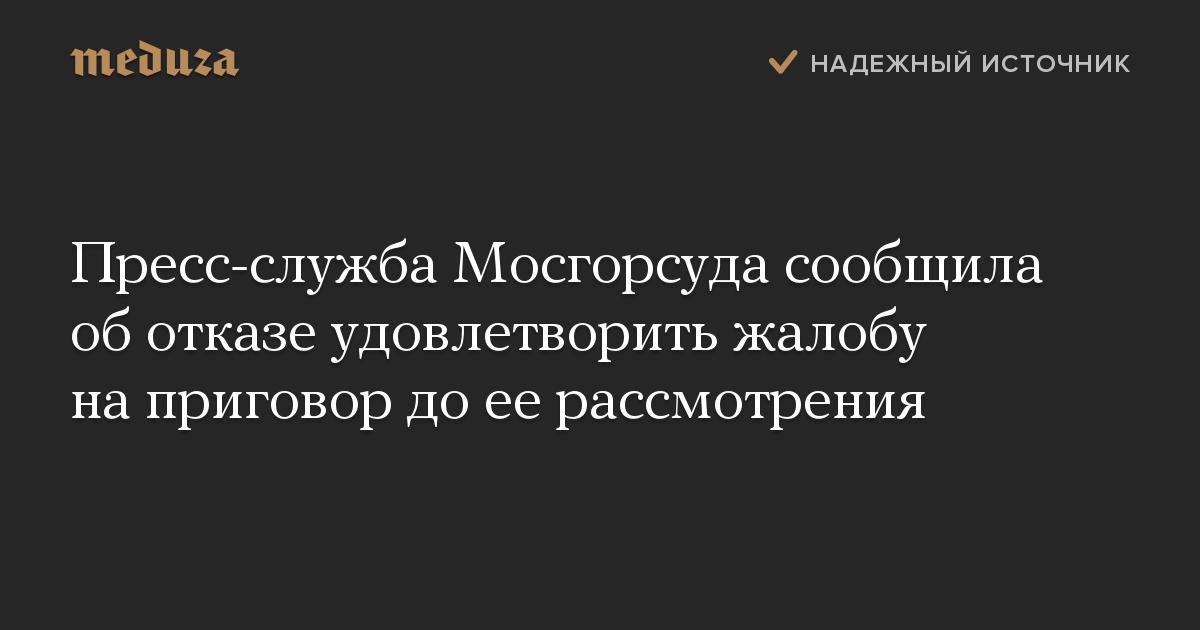 Пресс-служба Мосгорсуда сообщила оботказе удовлетворить жалобу наприговор доеерассмотрения
