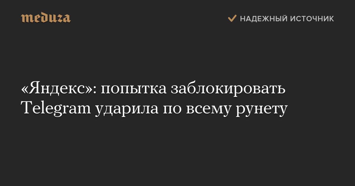 «Яндекс»: попытка заблокировать Telegram ударила повсему рунету