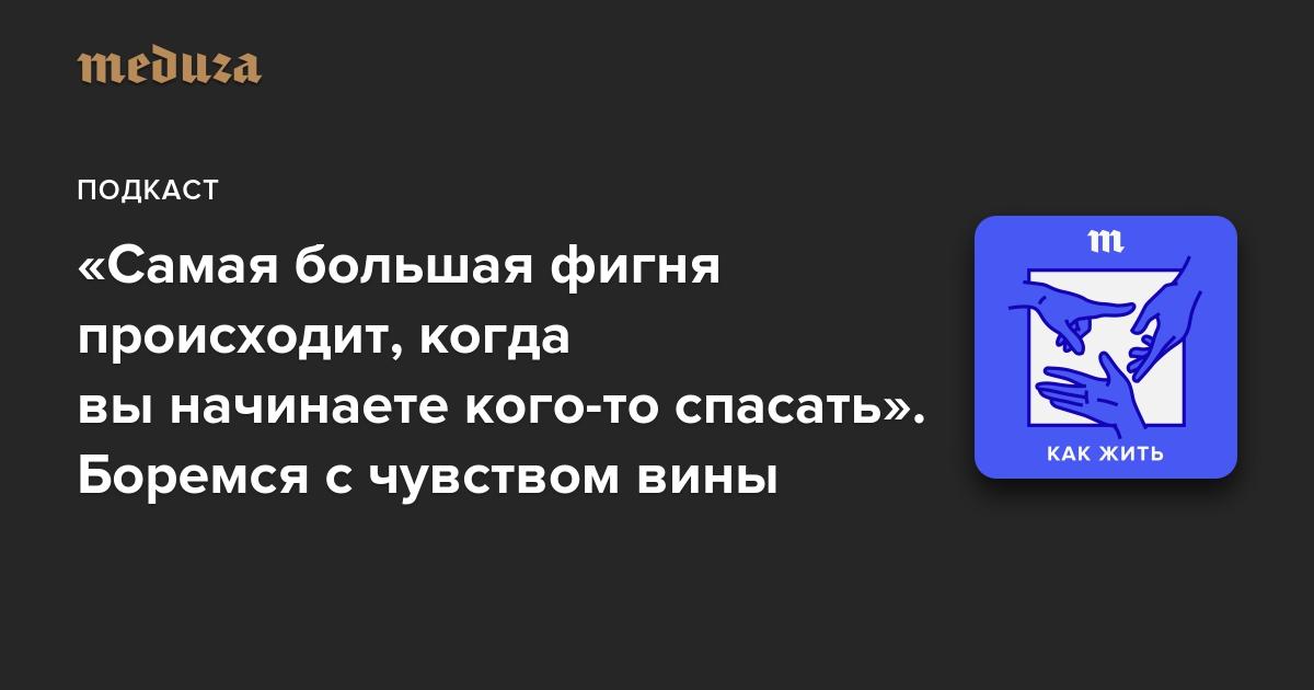 https://meduza.io/episodes/2018/04/28/samaya-bolshaya-fignya-proishodit-kogda-vy-nachinaete-kogo-to-spasat-boremsya-s-chuvstvom-viny?utm_source=telegram&utm_medium=live&utm_campaign=live