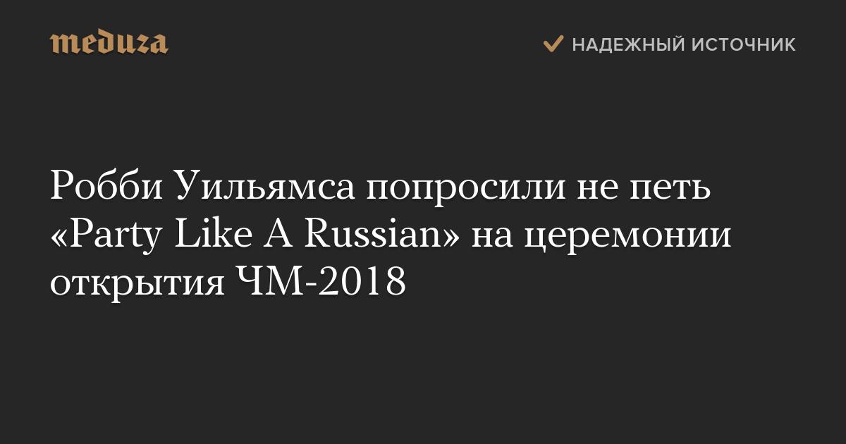 Робби Уильямса попросили непеть «Party Like ARussian» нацеремонии открытия ЧМ-2018