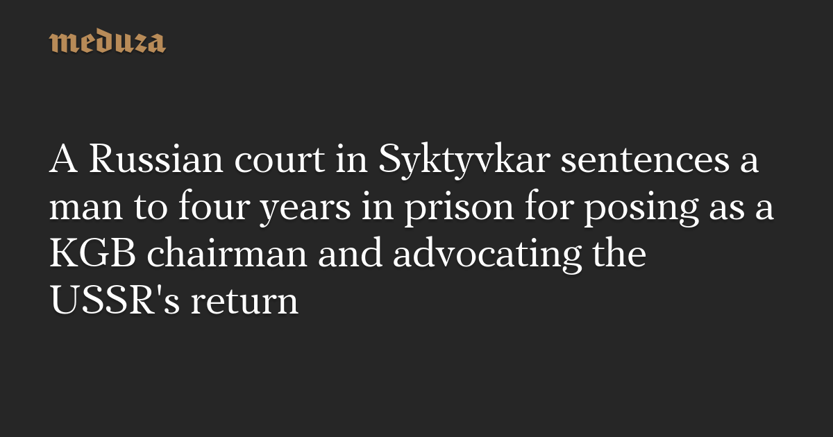 A Russian court in Syktyvkar sentences a man to four years in prison for posing as a KGB chairman and advocating the USSR's return