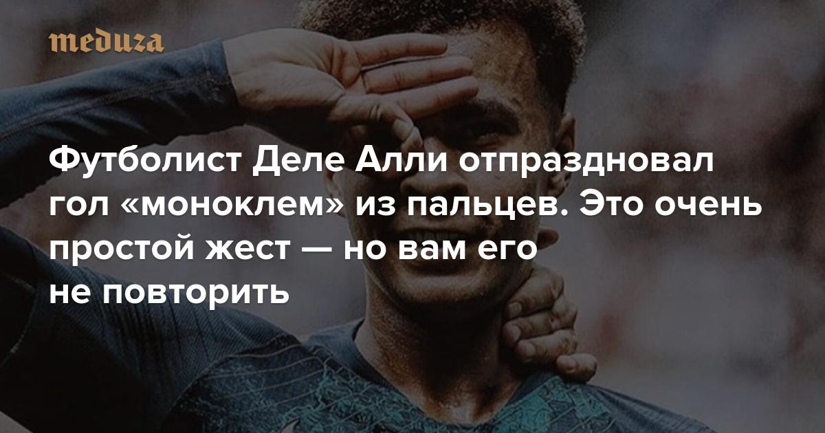 https://meduza.io/shapito/2018/08/20/futbolist-dele-alli-otprazdnoval-gol-monoklem-iz-paltsev-eto-ochen-prostoy-zhest-no-vam-ego-ne-povtorit