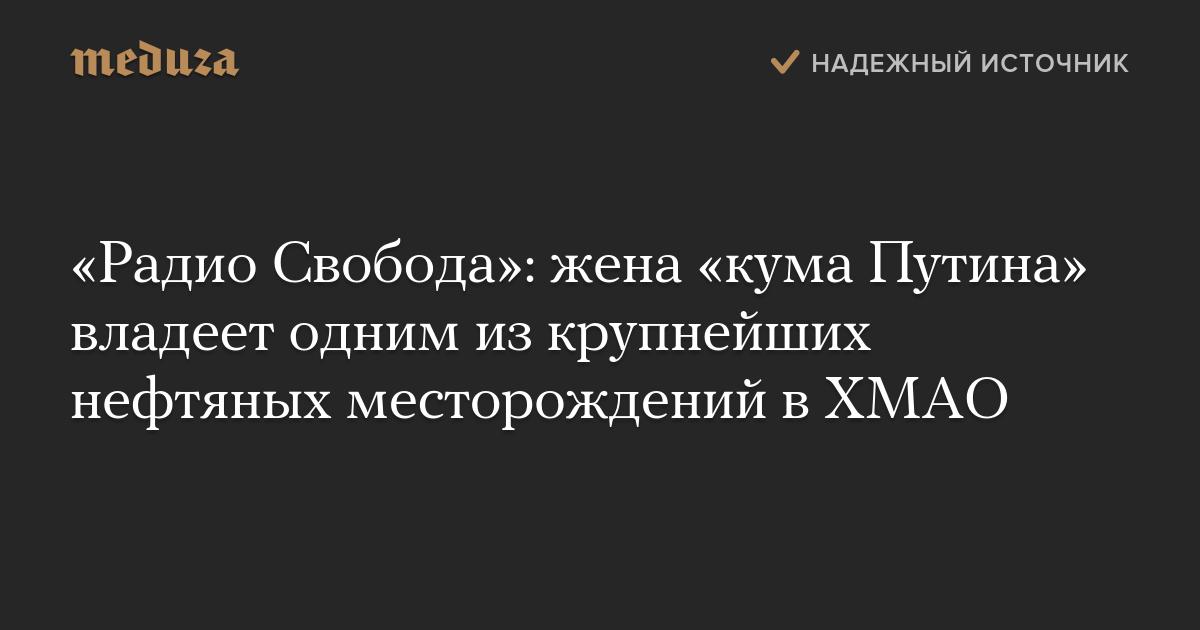 «Радио Свобода»: жена «кума Путина» владеет одним изкрупнейших нефтяных месторождений вХМАО