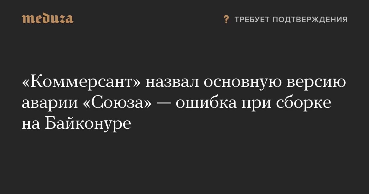 «Коммерсант» назвал основную версию аварии «Союза»— ошибка при сборке наБайконуре
