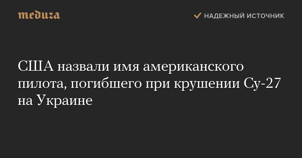 США назвали имя американского пилота, погибшего при крушении Су-27 наУкраине