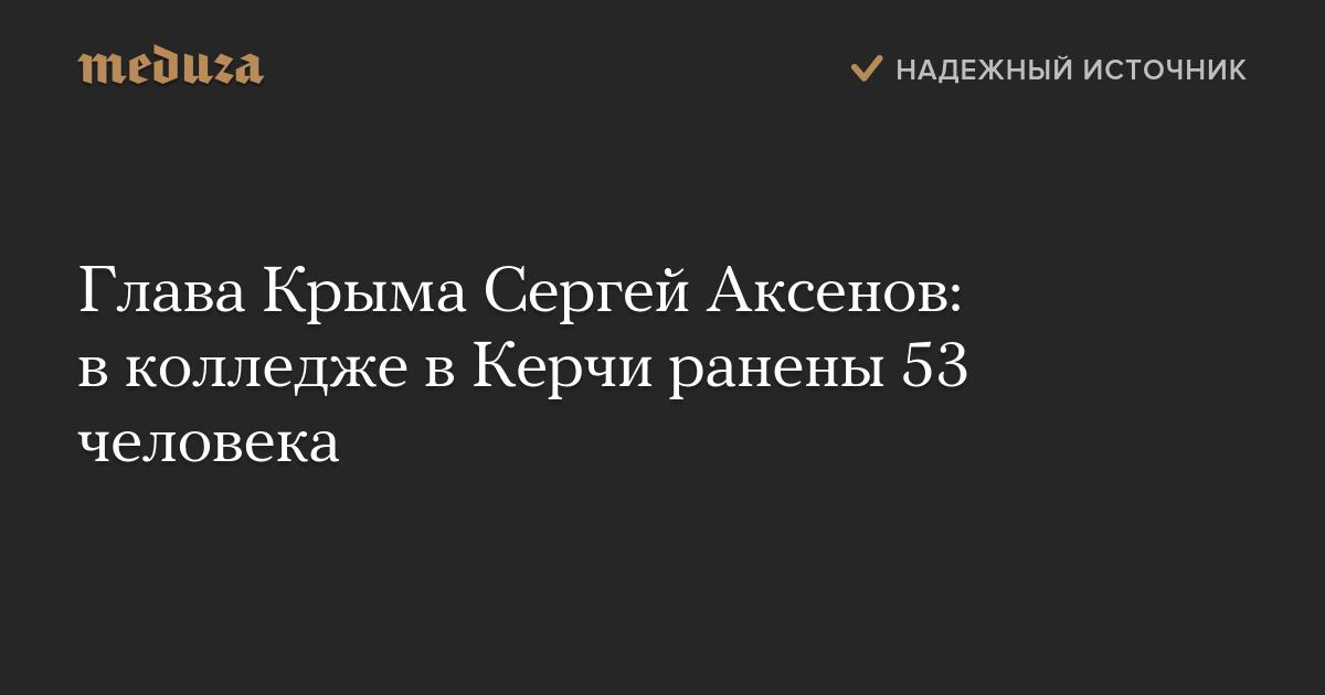 Глава Крыма Сергей Аксенов: вколледже вКерчи ранены 53 человека