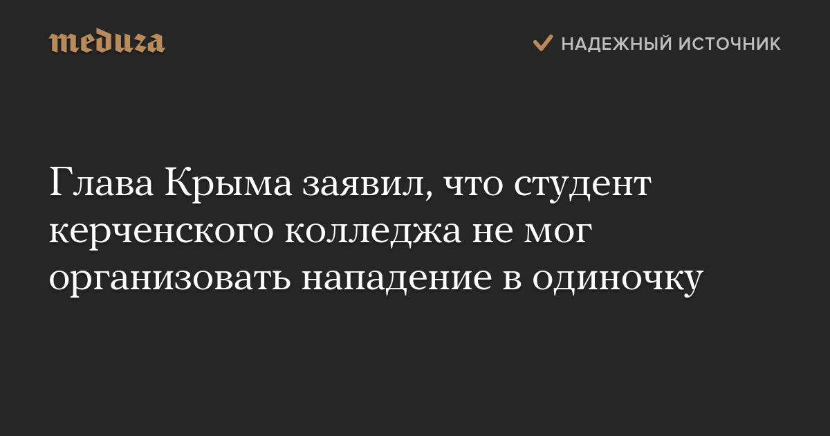 Глава Крыма заявил, что студент керченского колледжа немог организовать нападение водиночку