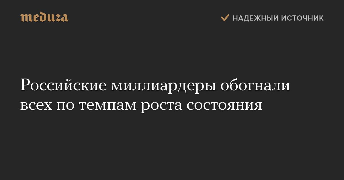 Российские миллиардеры обогнали всех потемпам роста состояния