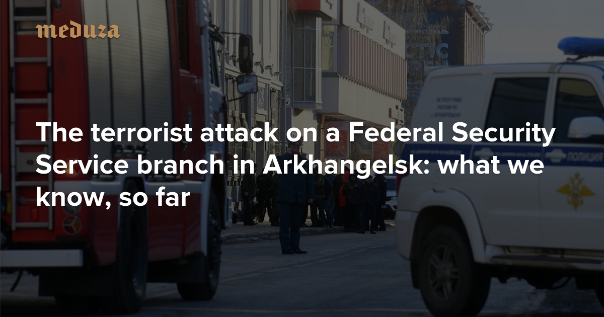 The terrorist attack on a Federal Security Service branch in Arkhangelsk: what we know, so far — Meduza