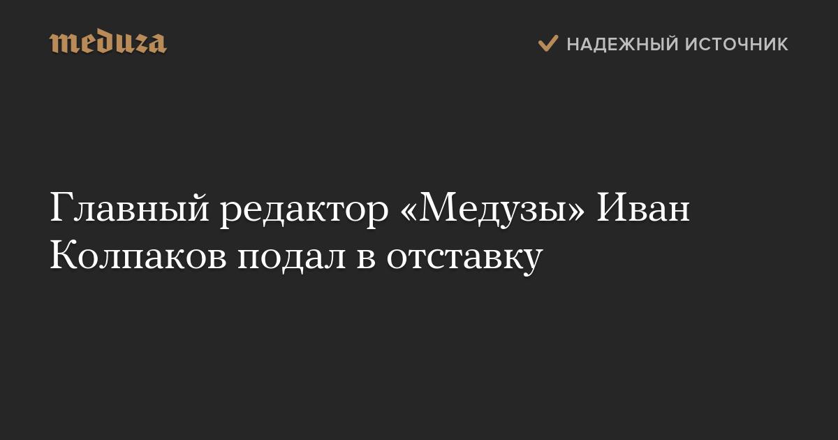 https://meduza.io/news/2018/11/09/glavnyy-redaktor-meduzy-ivan-kolpakov-podal-v-otstavku
